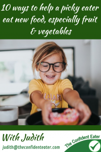 10 ways to help a picky eater eat new foods, especially fruit and vegetables #helpforpickyeaters, #helpforpickyeating, #Foodforpickyeaters, #theconfidenteater, #wellington, #NZ, #judithyeabsley, #helpforfussyeating, #helpforfussyeaters, #fussyeater, #fussyeating, #pickyeater, #pickyeating, #supportforpickyeaters, #winnerwinnerIeatdinner, #creatingconfidenteaters, #newfoods, #bookforpickyeaters, #thecompleteconfidenceprogram, #thepickypack, #Recipesforpickyeaters