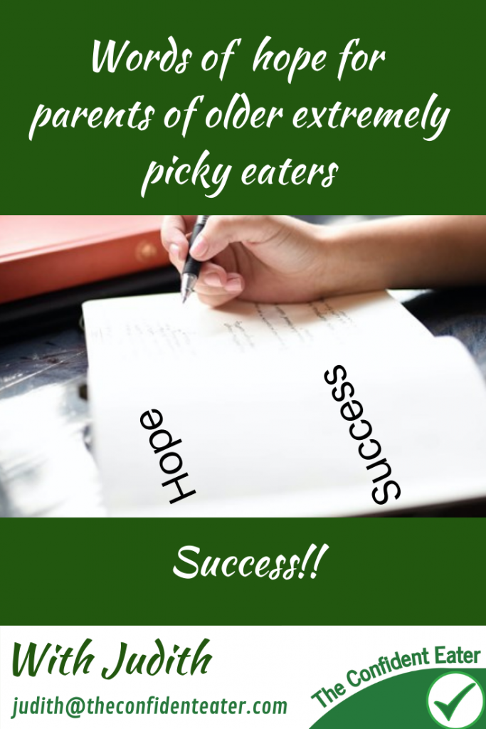 Words of hope for parents of older, extremely picky eaters #hopeforolderpickyeaters, #Recipesforpickyeaters, #helpforpickyeaters, #helpforpickyeating, #Foodforpickyeaters, #theconfidenteater, #wellington, #NZ, #judithyeabsley, #helpforfussyeating, #helpforfussyeaters, #fussyeater, #fussyeating, #pickyeater, #pickyeating, #supportforpickyeaters, #winnerwinnerIeatdinner, #creatingconfidenteaters, #newfoods, #bookforpickyeaters, #thecompleteconfidenceprogram, #thepickypack, #funfoodsforpickyeaters, #funfoodsdforfussyeaters