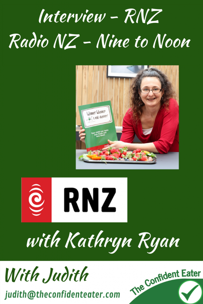 Interview on RNZ, Nine to noon, with Kathryn Ryan discussing Winner Winner I Eat Dinner #interviewRNZ, #interviewninetonoon, #interviewKathrynryan,#winnerwinnerIeatdinner, #Recipesforpickyeaters, #helpforpickyeaters, #helpforpickyeating, #Foodforpickyeaters, #theconfidenteater, #wellington, #NZ, #judithyeabsley, #helpforfussyeating, #helpforfussyeaters, #fussyeater, #fussyeating, #pickyeater, #pickyeating, #supportforpickyeaters, #winnerwinnerIeatdinner, #creatingconfidenteaters, #newfoods, #bookforpickyeaters, #thecompleteconfidenceprogram, #thepickypack, #funfoodsforpickyeaters, #funfoodsdforfussyeaters