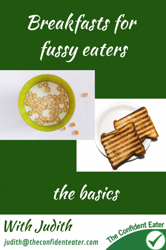 Breakfasts for fussy eaters NZ, the basics for picky eaters, Judith Yeabsley|Fussy Eating NZ, #breakfastsforfussyeaters, #breakfastsforpickyeaters, #theconfidenteater, #fussyeatingNZ, #pickyeatingNZ #helpforpickyeaters, #helpforpickyeating, #recipespickyeaterswilleat, #recipesfussyeaterswilleat #winnerwinnerIeatdinner, #Recipesforpickyeaters, #Foodforpickyeaters, #wellington, #NZ, #judithyeabsley, #helpforfussyeating, #helpforfussyeaters, #fussyeater, #fussyeating, #pickyeater, #pickyeating, #supportforpickyeaters, #winnerwinnerIeatdinner, #creatingconfidenteaters, #newfoods, #bookforpickyeaters, #thecompleteconfidenceprogram, #thepickypack, #funfoodsforpickyeaters, #funfoodsdforfussyeaters