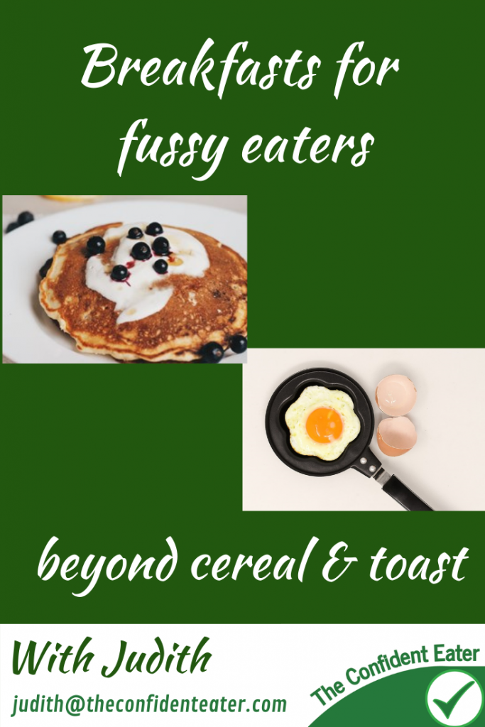 Breakfasts for fussy eaters NZ, beyond cereal and toast for picky eaters, Judith Yeabsley|Fussy Eating NZ, #breakfastsforfussyeaters, #breakfastsforpickyeaters, #theconfidenteater, #fussyeatingNZ, #pickyeatingNZ #helpforpickyeaters, #helpforpickyeating, #recipespickyeaterswilleat, #recipesfussyeaterswilleat #winnerwinnerIeatdinner, #Recipesforpickyeaters, #Foodforpickyeaters, #wellington, #NZ, #judithyeabsley, #helpforfussyeating, #helpforfussyeaters, #fussyeater, #fussyeating, #pickyeater, #pickyeating, #supportforpickyeaters, #winnerwinnerIeatdinner, #creatingconfidenteaters, #newfoods, #bookforpickyeaters, #thecompleteconfidenceprogram, #thepickypack, #funfoodsforpickyeaters, #funfoodsdforfussyeaters